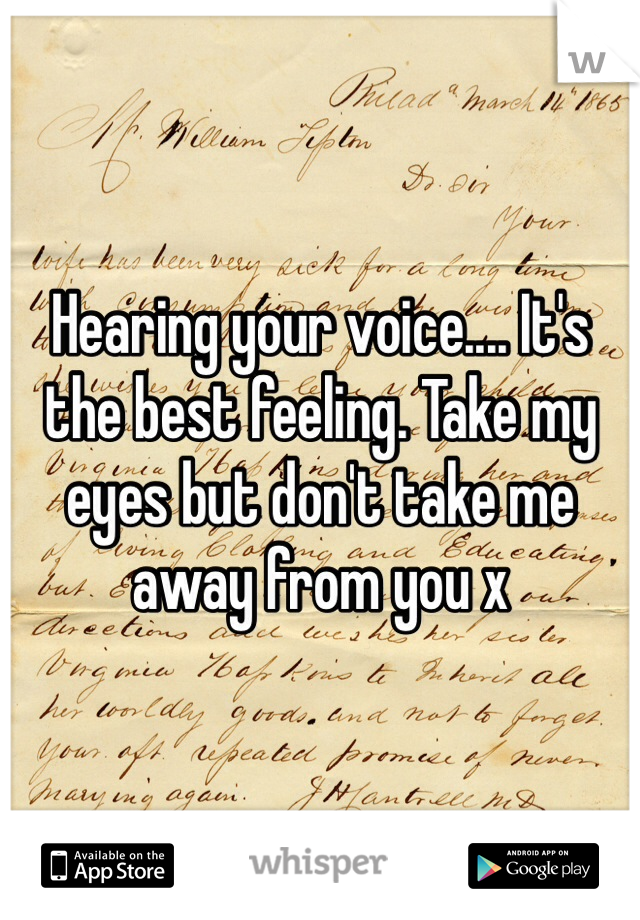 Hearing your voice.... It's the best feeling. Take my eyes but don't take me away from you x