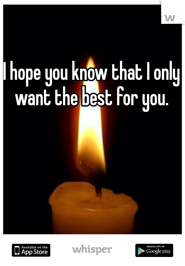 I hope you know that I only want the best for you.