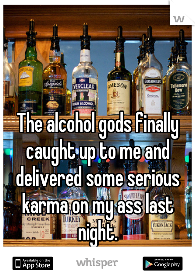 The alcohol gods finally caught up to me and delivered some serious karma on my ass last night.