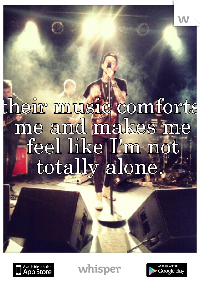 their music comforts me and makes me feel like I'm not totally alone.
