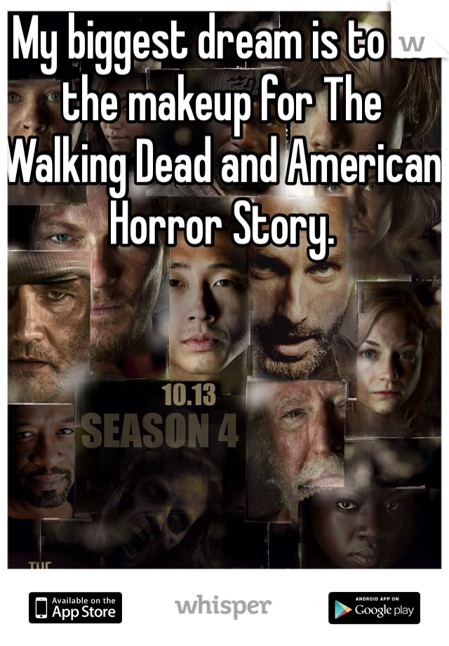 My biggest dream is to do the makeup for The Walking Dead and American Horror Story.