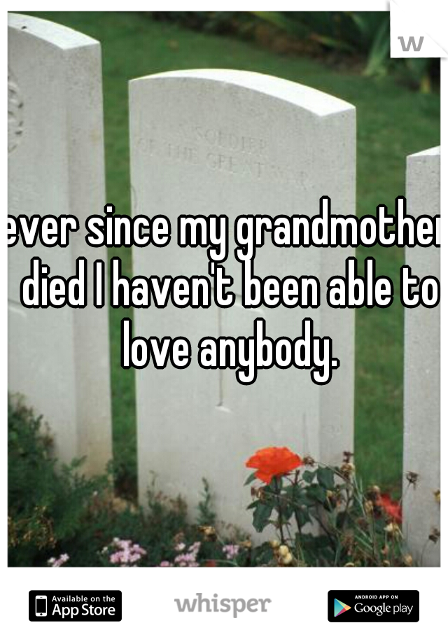 ever since my grandmother died I haven't been able to love anybody.