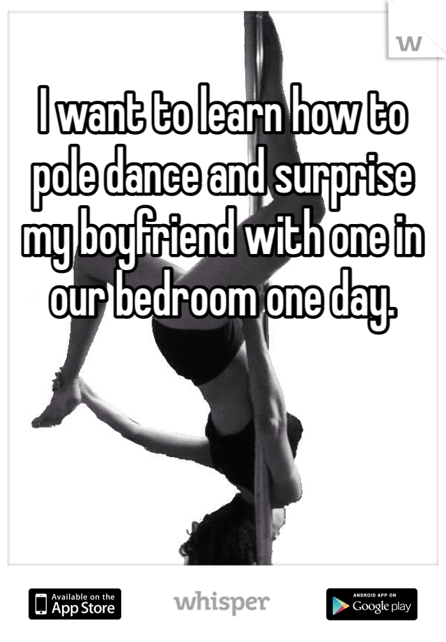 I want to learn how to pole dance and surprise my boyfriend with one in our bedroom one day.