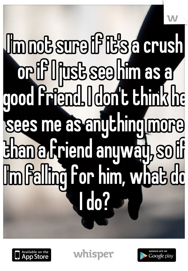 I'm not sure if it's a crush or if I just see him as a good friend. I don't think he sees me as anything more than a friend anyway, so if I'm falling for him, what do I do?