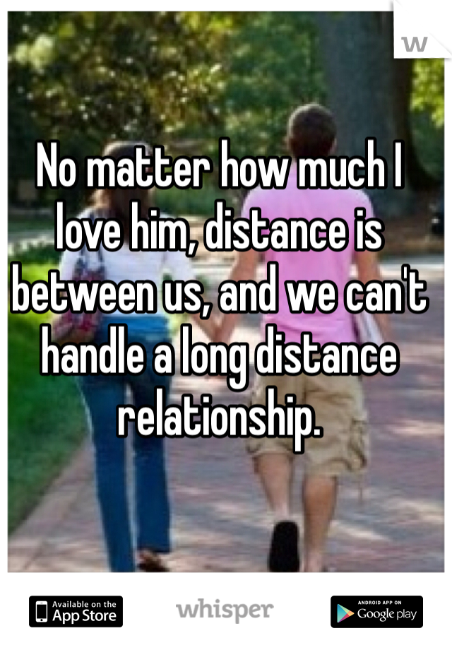 No matter how much I love him, distance is between us, and we can't handle a long distance relationship.