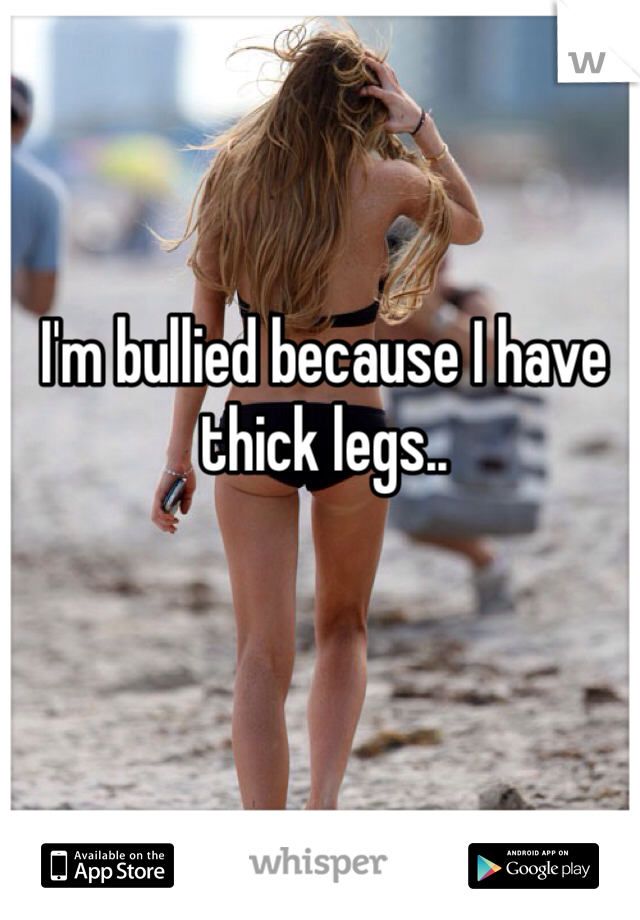 I'm bullied because I have thick legs..