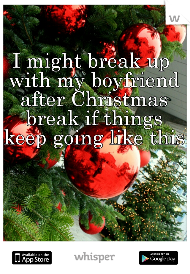 I might break up with my boyfriend after Christmas break if things keep going like this.