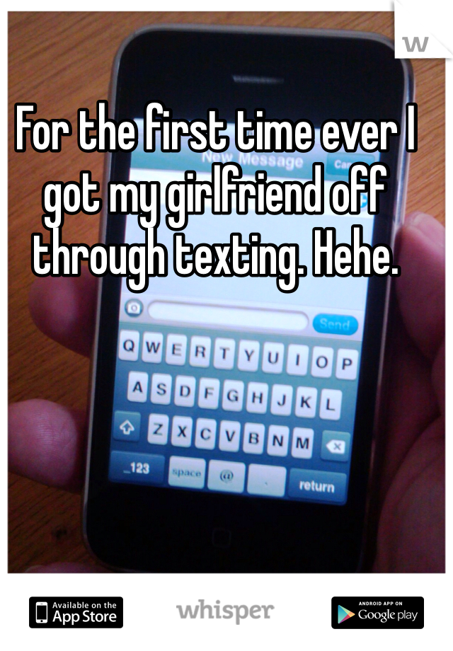 For the first time ever I got my girlfriend off through texting. Hehe.