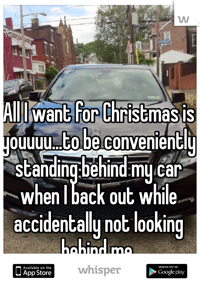 All I want for Christmas is youuuu...to be conveniently standing behind my car when I back out while accidentally not looking behind me.