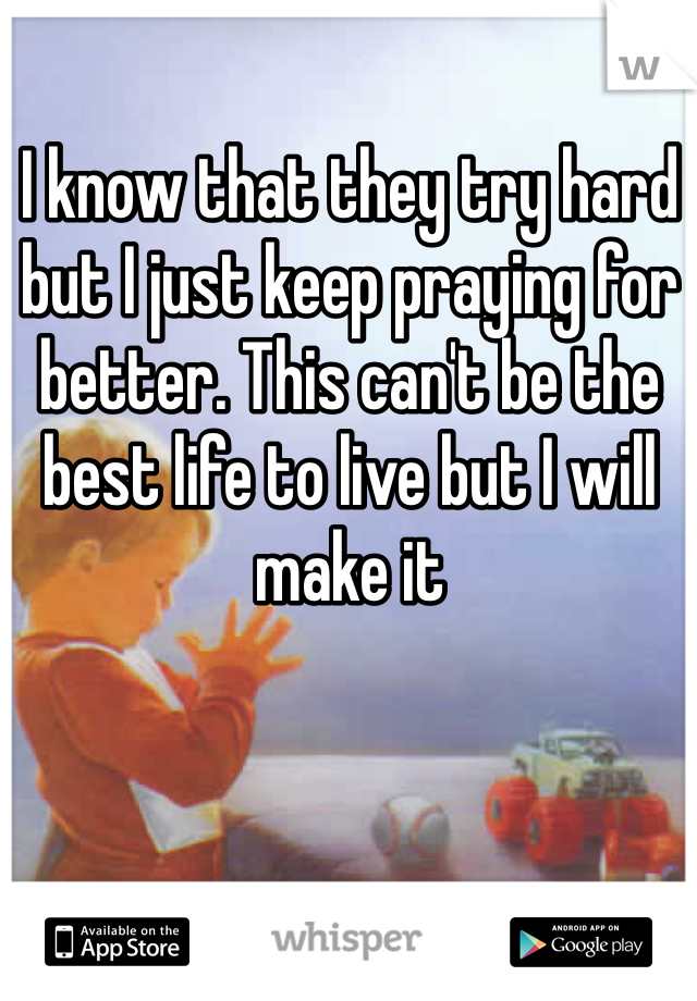 I know that they try hard but I just keep praying for better. This can't be the best life to live but I will make it