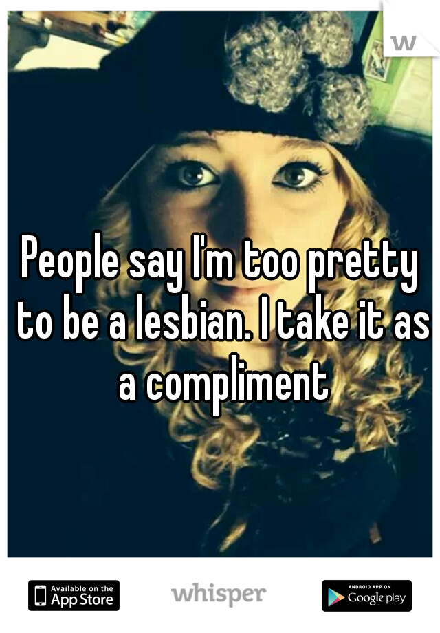 People say I'm too pretty to be a lesbian. I take it as a compliment