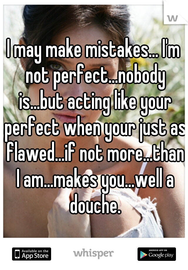 I may make mistakes... I'm not perfect...nobody is...but acting like your perfect when your just as flawed...if not more...than I am...makes you...well a douche.