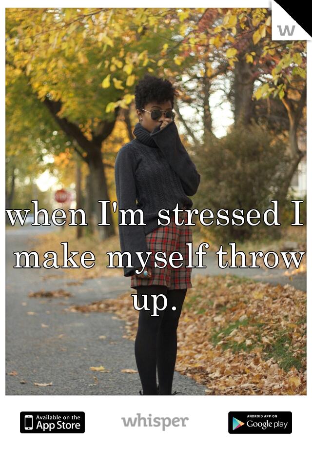 when I'm stressed I make myself throw up.