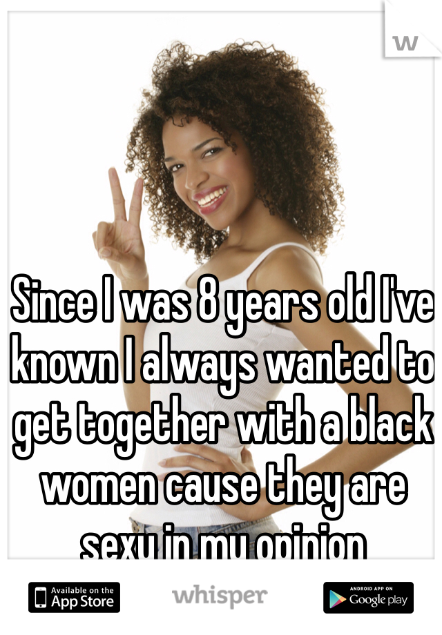 Since I was 8 years old I've known I always wanted to get together with a black women cause they are sexy in my opinion