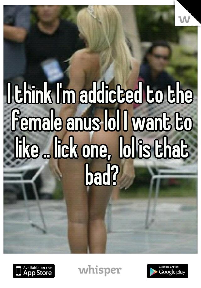 I think I'm addicted to the female anus lol I want to like .. lick one,  lol is that bad?