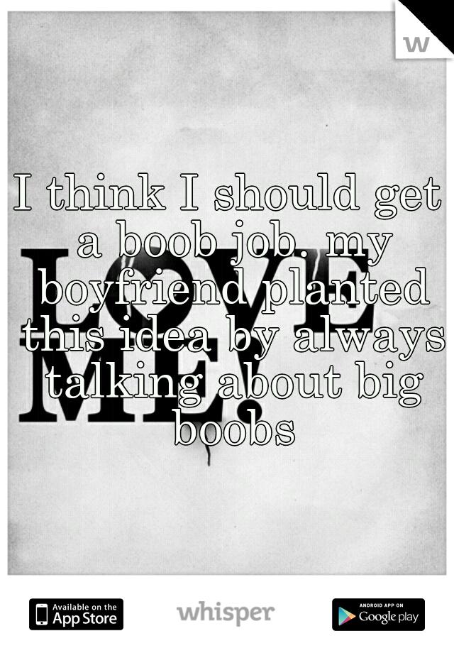 I think I should get a boob job. my boyfriend planted this idea by always talking about big boobs