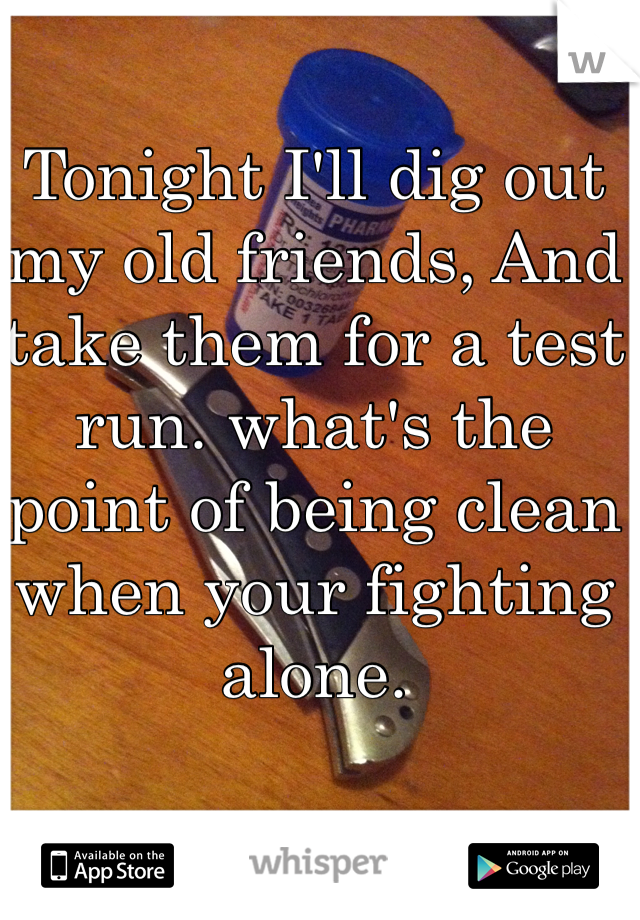 Tonight I'll dig out my old friends, And take them for a test run. what's the point of being clean when your fighting alone.