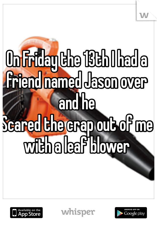 On Friday the 13th I had a friend named Jason over and he Scared the crap out of me with a leaf blower