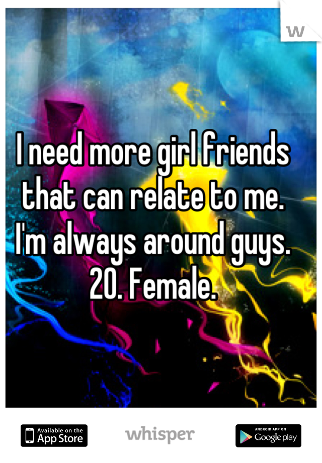 I need more girl friends that can relate to me. I'm always around guys. 20. Female.