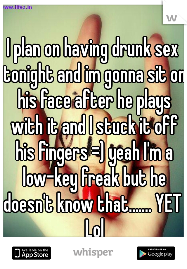 I plan on having drunk sex tonight and im gonna sit on his face after he plays with it and I stuck it off his fingers =) yeah I'm a low-key freak but he doesn't know that....... YET  Lol