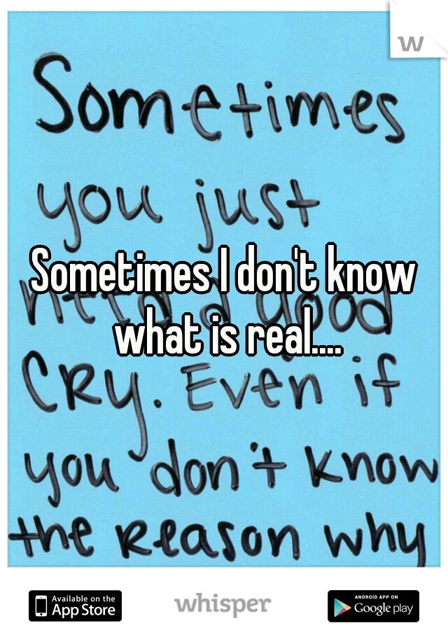 Sometimes I don't know what is real....