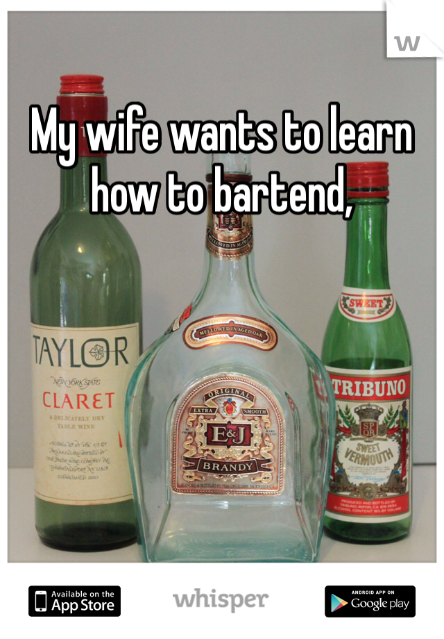 My wife wants to learn how to bartend,