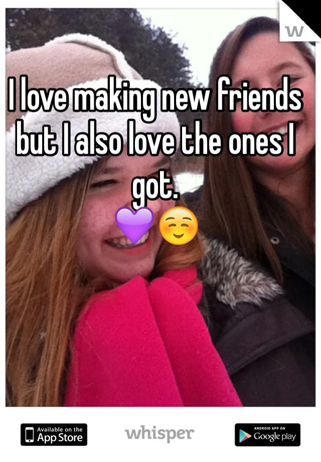 I love making new friends but I also love the ones I got. 💜☺️