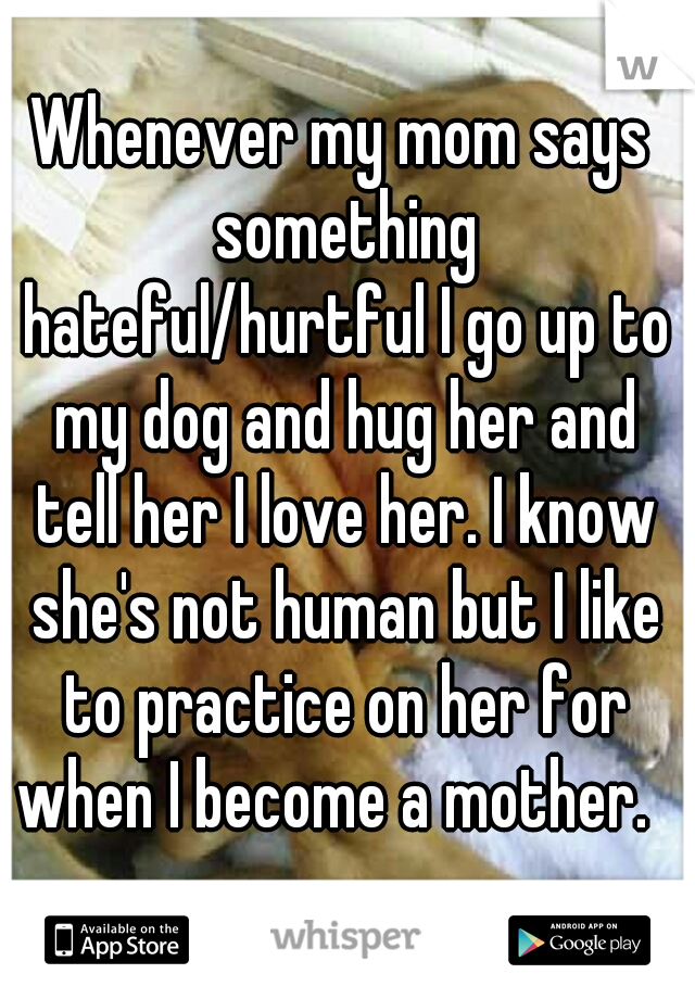 Whenever my mom says something hateful/hurtful I go up to my dog and hug her and tell her I love her. I know she's not human but I like to practice on her for when I become a mother.
