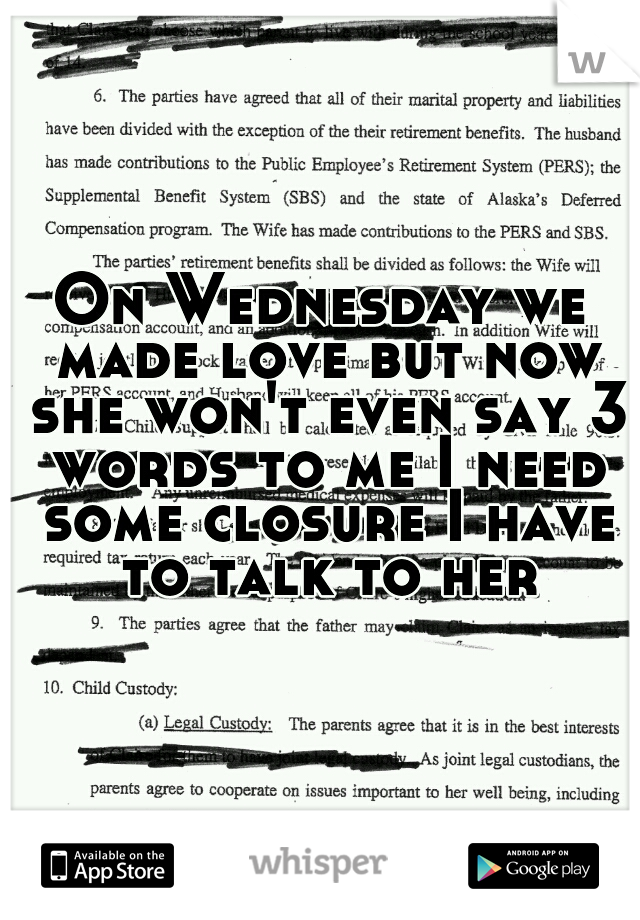 On Wednesday we made love but now she won't even say 3 words to me I need some closure I have to talk to her