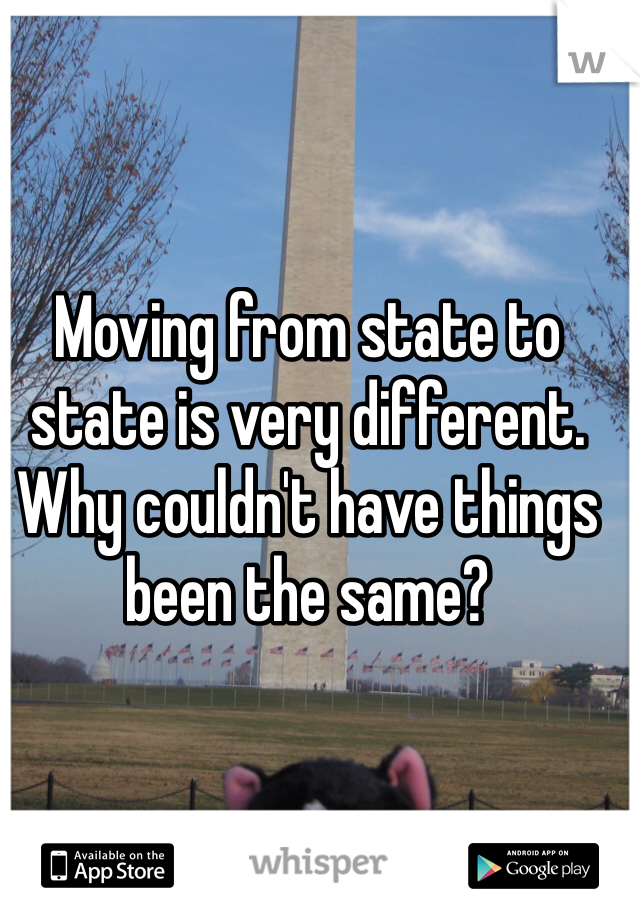 Moving from state to state is very different. Why couldn't have things been the same?