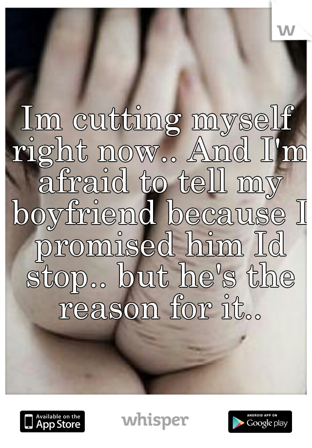 Im cutting myself right now.. And I'm afraid to tell my boyfriend because I promised him Id stop.. but he's the reason for it..