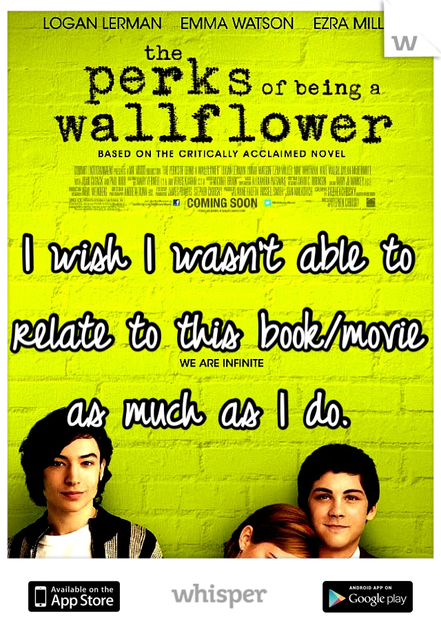 I wish I wasn't able to relate to this book/movie as much as I do.
