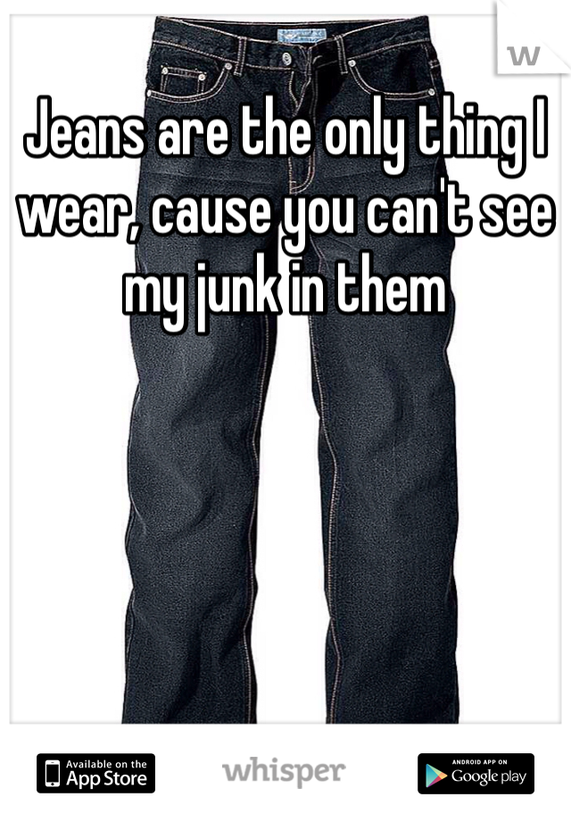 Jeans are the only thing I wear, cause you can't see my junk in them