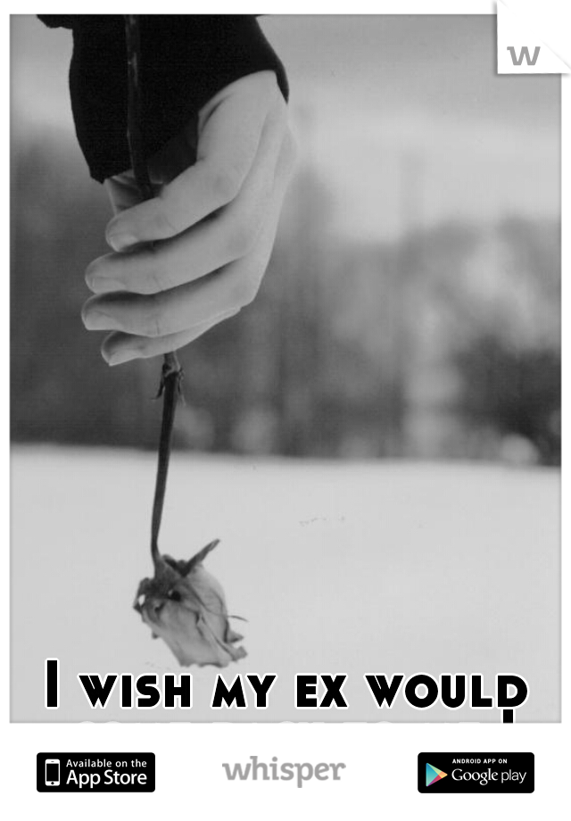 I wish my ex would come back to me I miss him so much