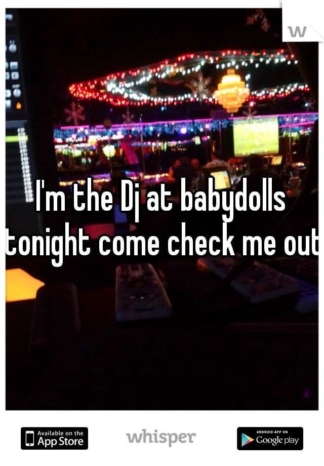 I'm the Dj at babydolls tonight come check me out!