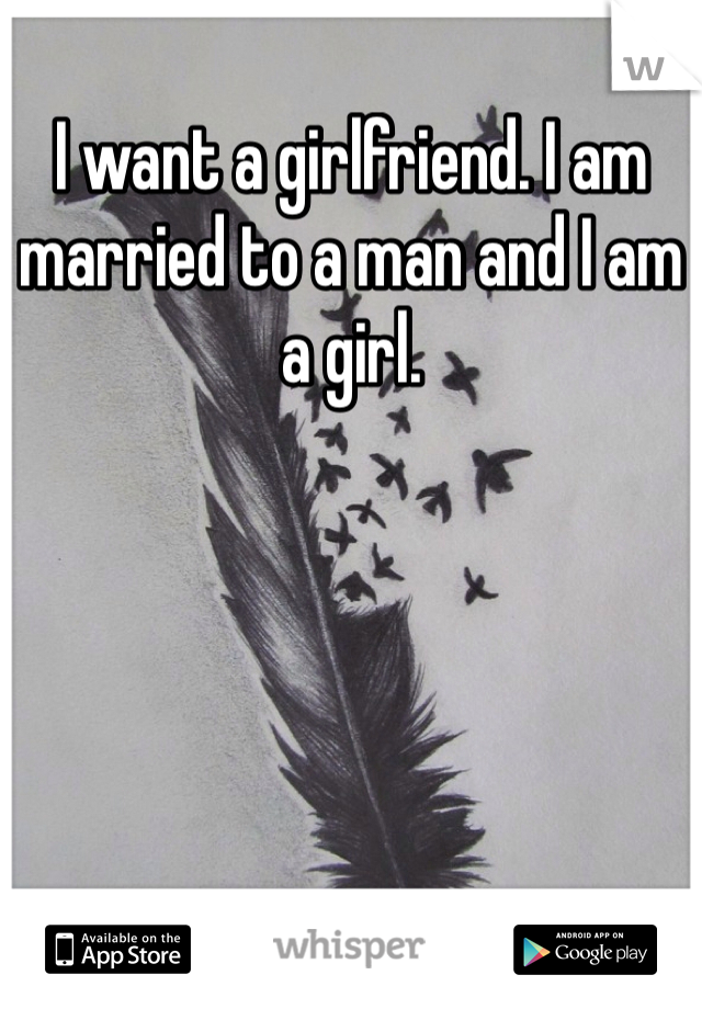 I want a girlfriend. I am married to a man and I am a girl.