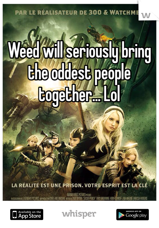Weed will seriously bring the oddest people together... Lol