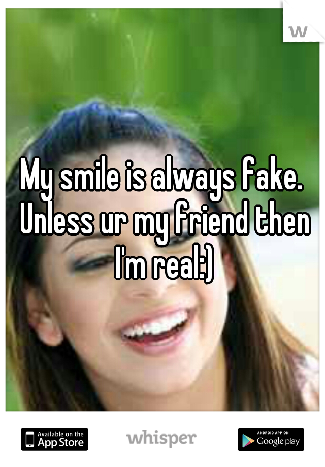 My smile is always fake. Unless ur my friend then I'm real:)