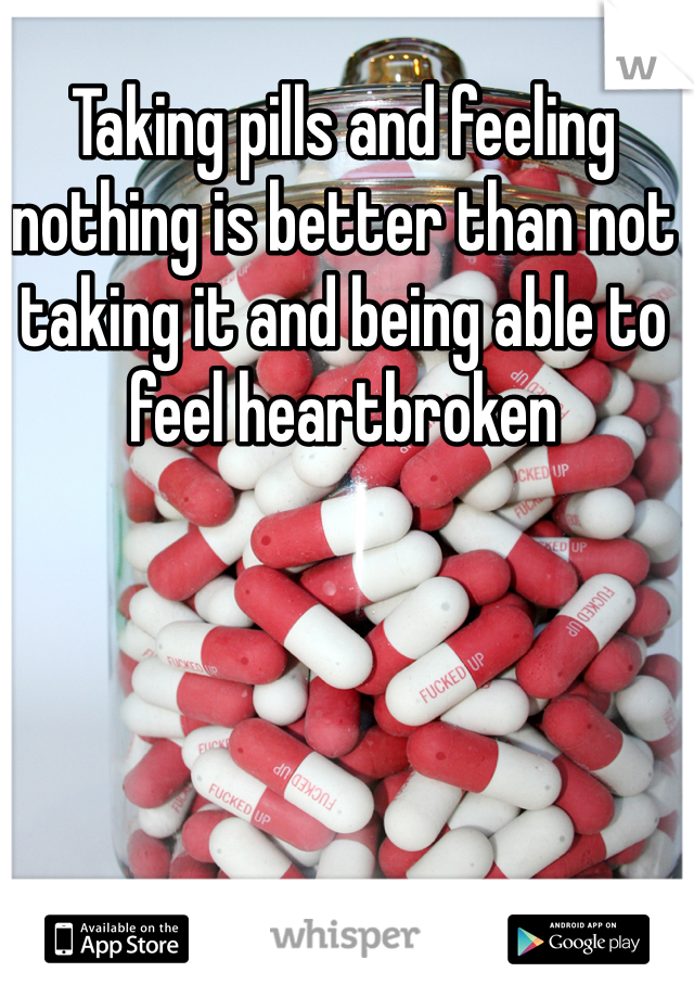 Taking pills and feeling nothing is better than not taking it and being able to feel heartbroken