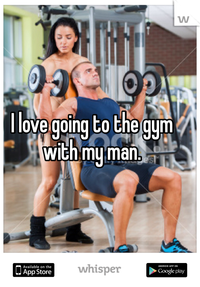 I love going to the gym with my man.