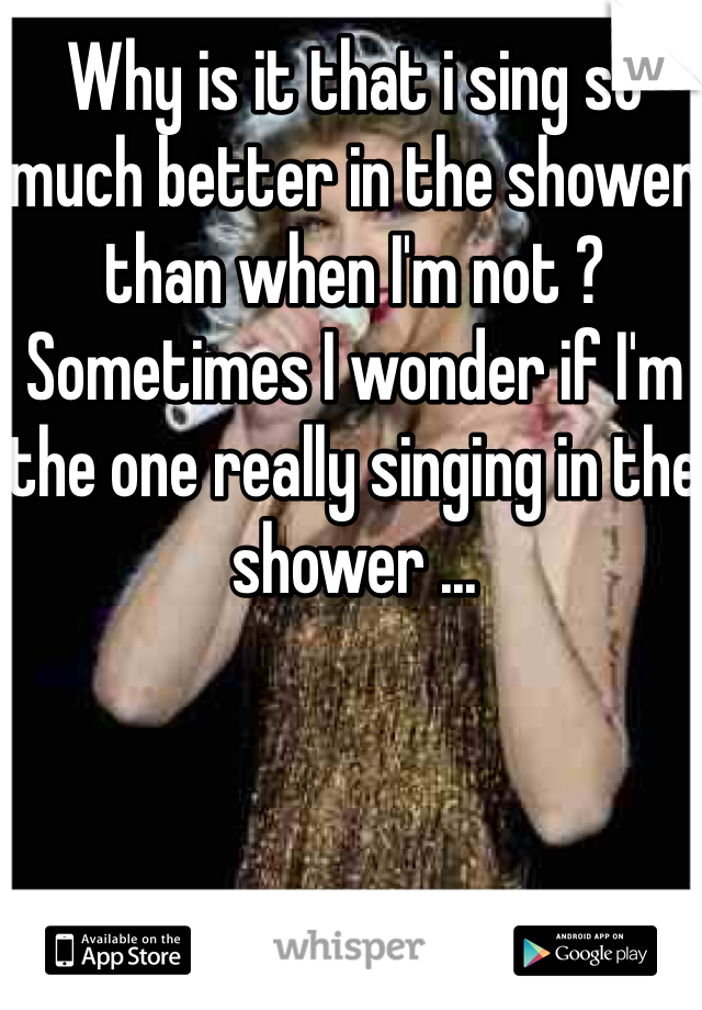 Why is it that i sing so much better in the shower than when I'm not ? Sometimes I wonder if I'm the one really singing in the shower ...