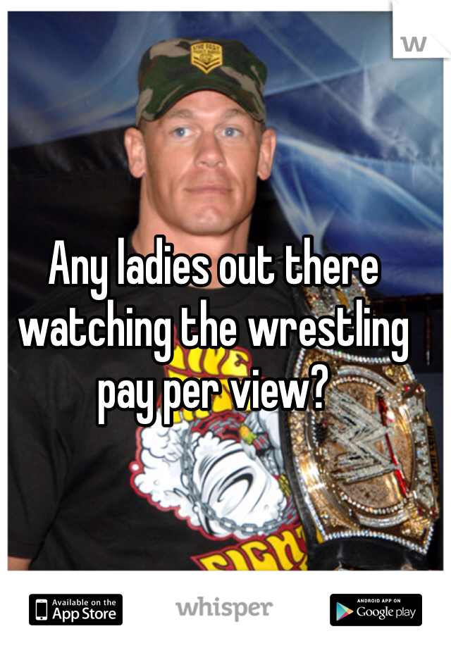 Any ladies out there watching the wrestling pay per view?