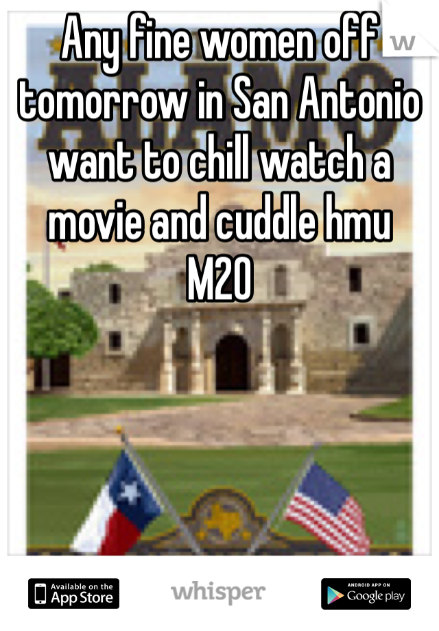 Any fine women off tomorrow in San Antonio want to chill watch a movie and cuddle hmu  M20