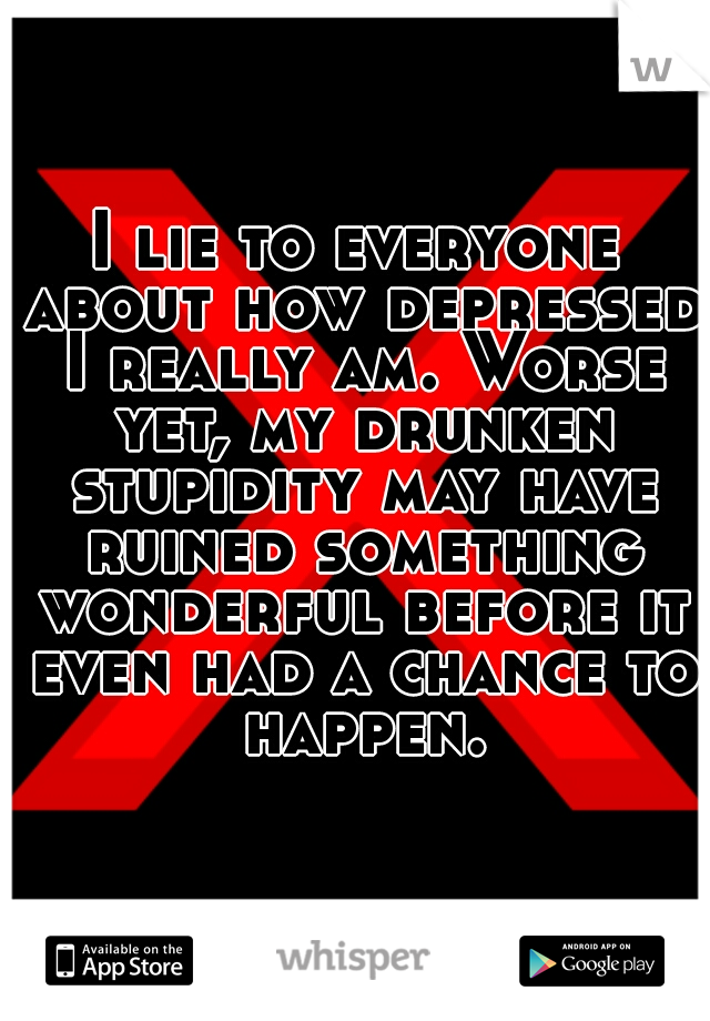 I lie to everyone about how depressed I really am. Worse yet, my drunken stupidity may have ruined something wonderful before it even had a chance to happen.