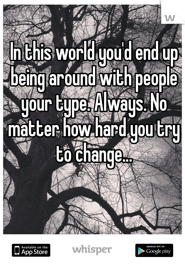 In this world you'd end up being around with people your type. Always. No matter how hard you try to change...