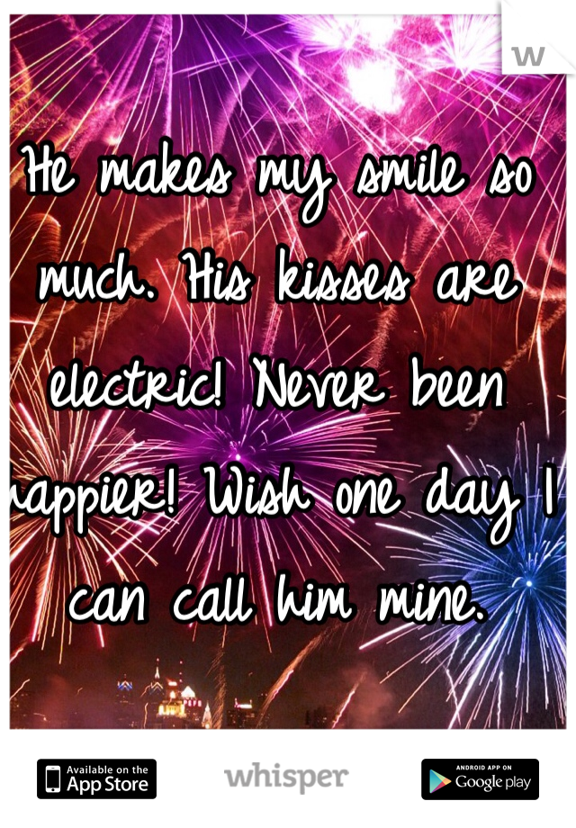 He makes my smile so much. His kisses are electric! Never been happier! Wish one day I can call him mine.
