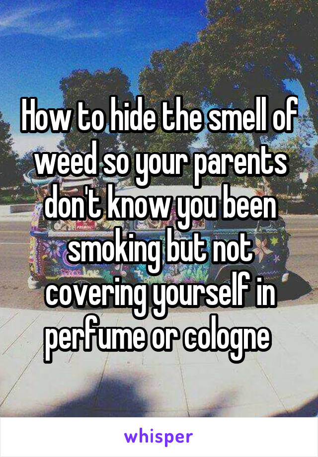 How to hide the smell of weed so your parents don't know you been smoking but not covering yourself in perfume or cologne