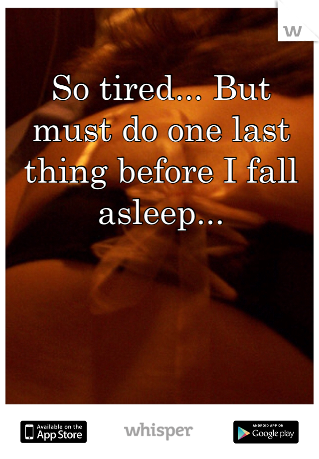 So tired... But must do one last thing before I fall asleep...
