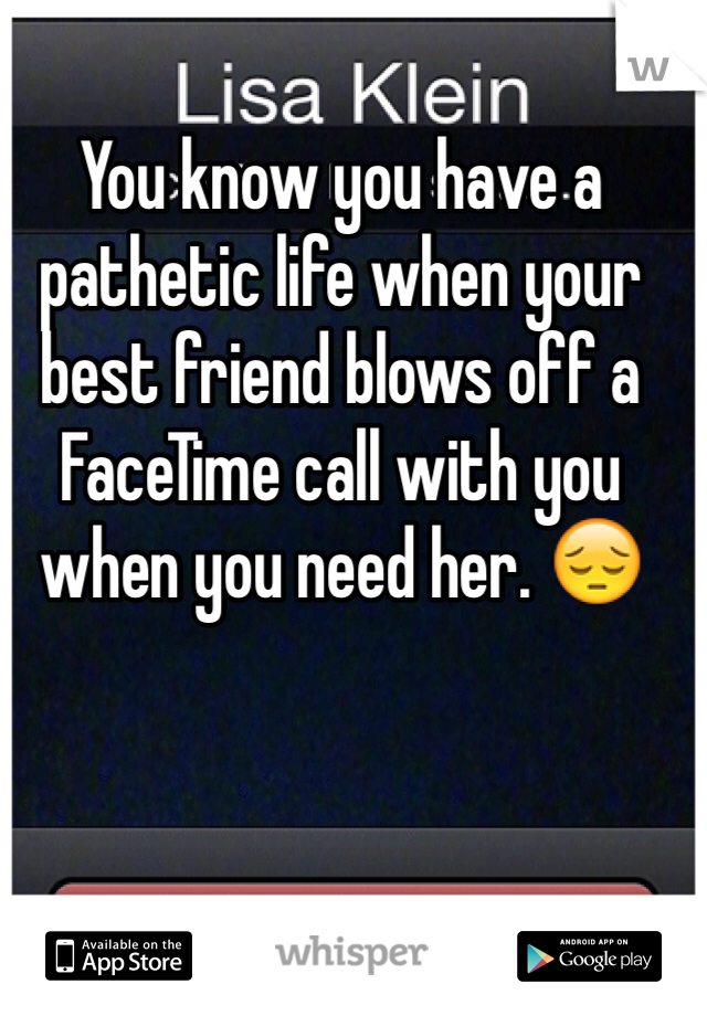 You know you have a pathetic life when your best friend blows off a FaceTime call with you when you need her. 😔