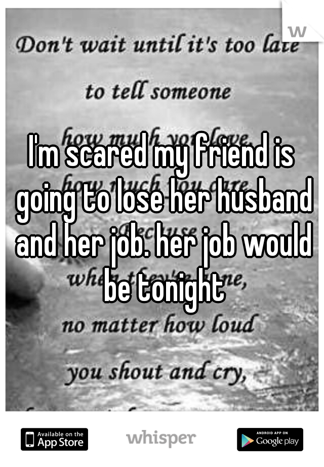 I'm scared my friend is going to lose her husband and her job. her job would be tonight